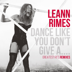 Leeanne Rimes - Dance Like You Don't Give A...Greatest Hits Remixes (CD)
